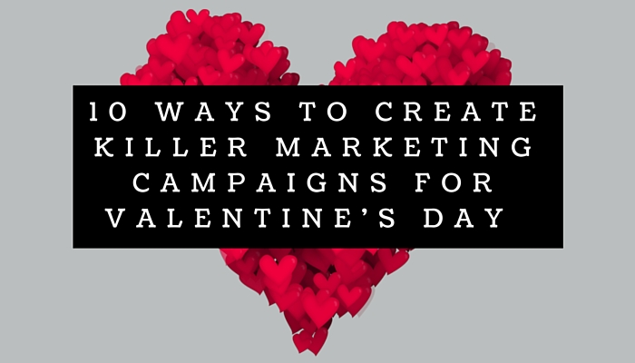 4bfbb83c7b6f 10 Ways To Create Killer Marketing Campaigns For Valentine s Day